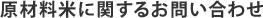 原材料米に関するお問い合わせ